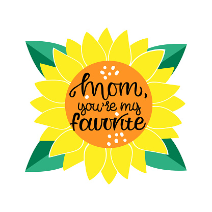 MOM you my favorite motivational and inspirational phrase. Happy Mother Day concept. Lettering with sunflower. Poster, banner, greeting card, tshirt design element. Vector illustration.