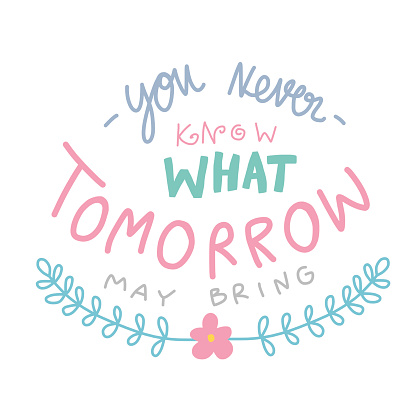You never know what tomorrow may bring word lettering